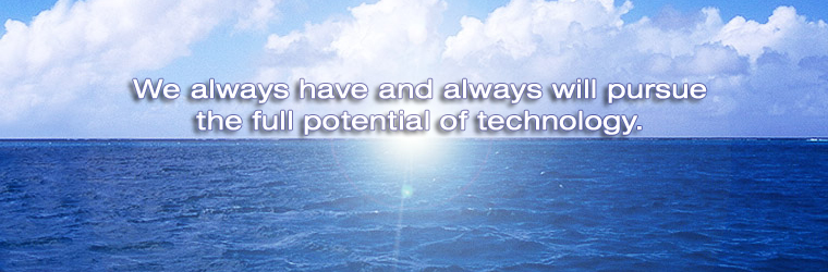 We always have and always will pursue the full potential of technology.